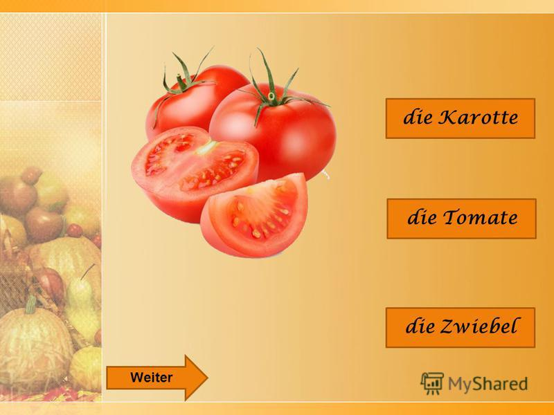 die Tomate die Karotte die Zwiebel Weiter