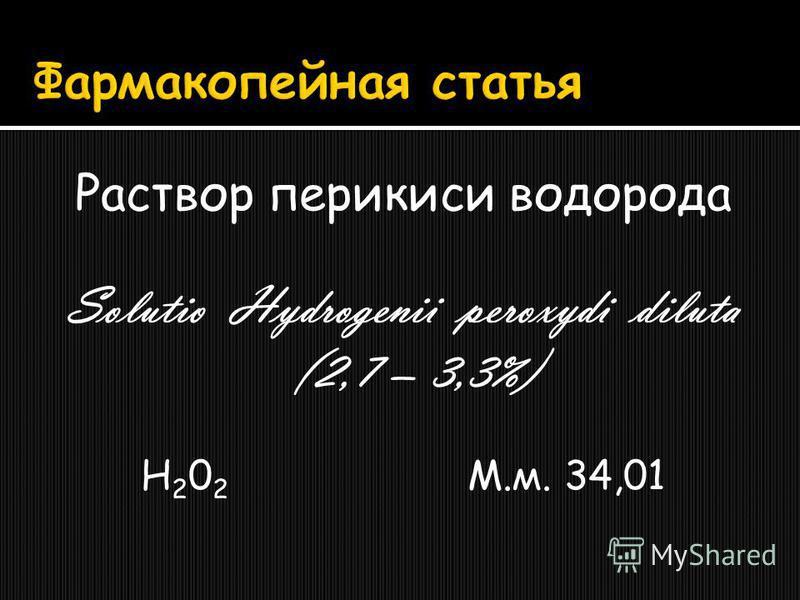 Раствор перекиси водорода Solutio Hydrogenii peroxydi diluta (2,7 – 3,3%) H 2 0 2 М.м. 34,01