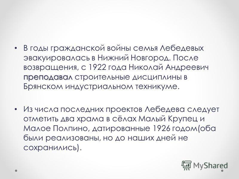 преподавал В годы гражданской войны семья Лебедевых эвакуировалась в Нижний Новгород. После возвращения, с 1922 года Николай Андреевич преподавал строительные дисциплины в Брянском индустриальном техникуме. Из числа последних проектов Лебедева следуе
