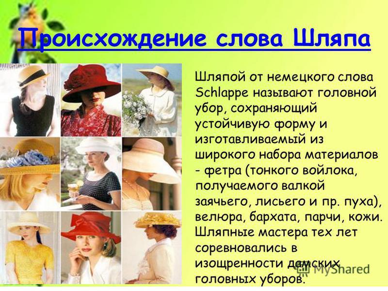 Шляпой от немецкого слова Schlappe называют головной убор, сохраняющий устойчивую форму и изготавливаемый из широкого набора материалов - фетра (тонкого войлока, получаемого валкой заячьего, лисьего и пр. пуха), велюра, бархата, парчи, кожи. Шляпные