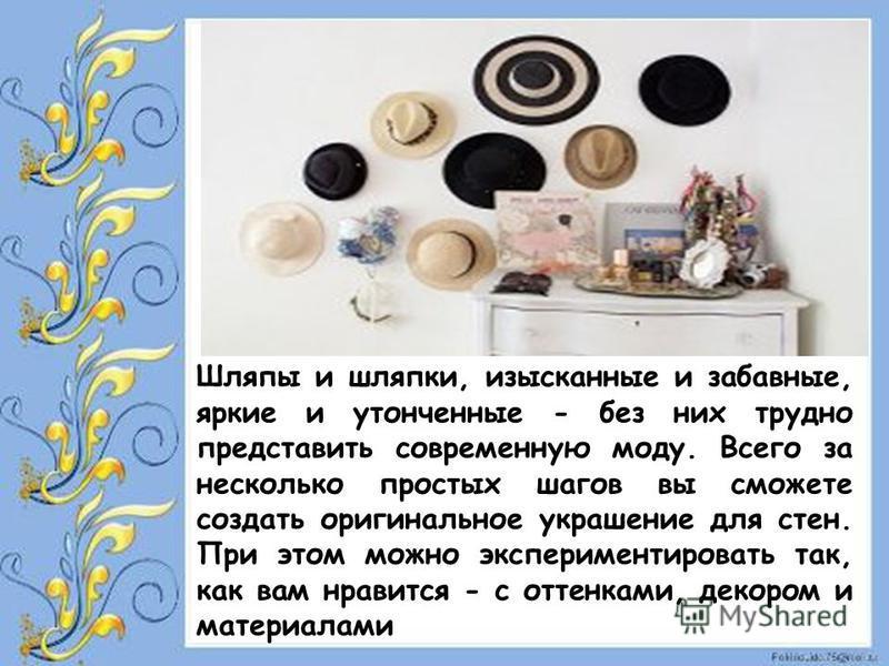 Шляпы и шляпки, изысканные и забавные, яркие и утонченные - без них трудно представить современную моду. Всего за несколько простых шагов вы сможете создать оригинальное украшение для стен. При этом можно экспериментировать так, как вам нравится - с