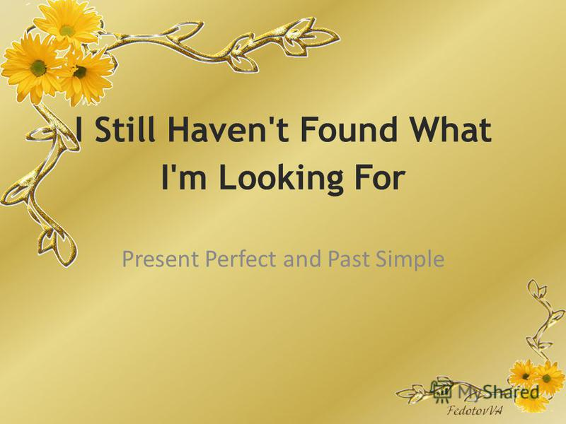 I Still Haven't Found What I'm Looking For Present Perfect and Past Simple