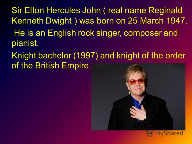 Sir Elton Hercules John ( real name Reginald Kenneth Dwight ) was born on 25 March 1947. He is an English rock singer, composer and pianist. Knight bachelor (1997) and knight of the order of the British Empire.