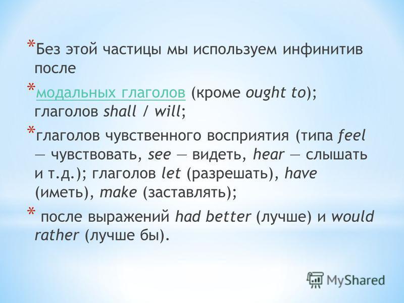 * Без этой частицы мы используем инфинитив после * модальных глаголов (кроме ought to); глаголов shall / will; модальных глаголов * глаголов чувственного восприятия (типа feel чувствовать, see видеть, hear слышать и т.д.); глаголов let (разрешать), h