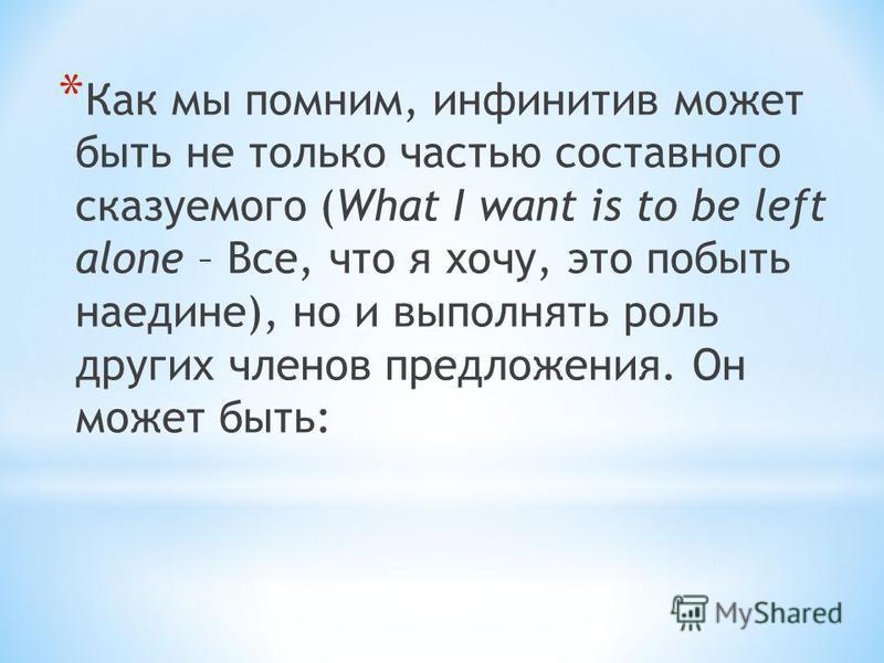 * Как мы помним, инфинитив может быть не только частью составного сказуемого (What I want is to be left alone – Все, что я хочу, это побыть наедине), но и выполнять роль других членов предложения. Он может быть: