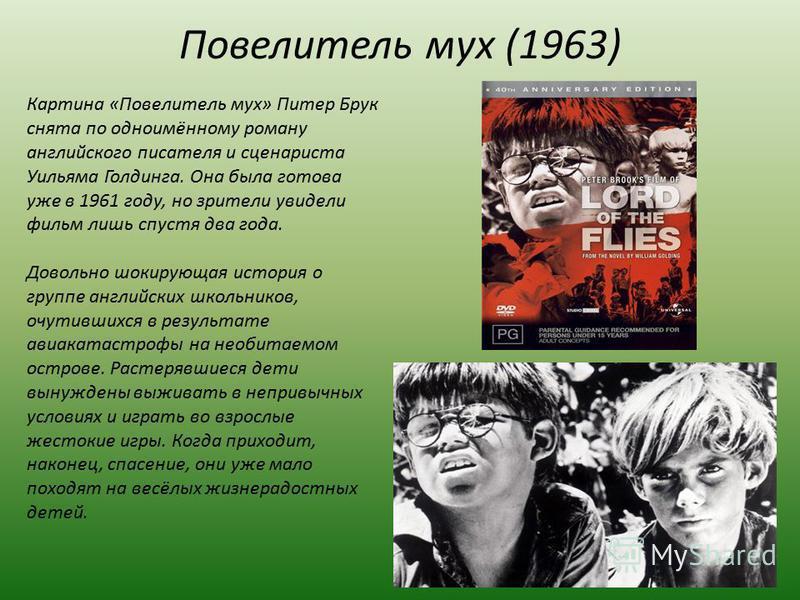 Повелитель мух (1963) Картина «Повелитель мух» Питер Брук снята по одноимённому роману английского писателя и сценариста Уильяма Голдинга. Она была готова уже в 1961 году, но зрители увидели фильм лишь спустя два года. Довольно шокирующая история о г