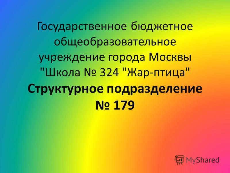 Государственное бюджетное общеобразовательное учреждение города Москвы Школа 324 Жар-птица Структурное подразделение 179