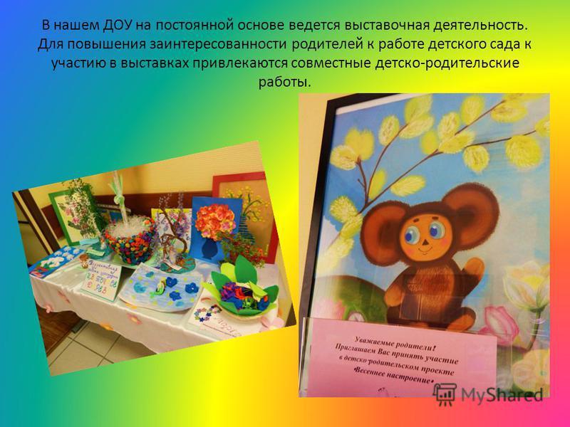 В нашем ДОУ на постоянной основе ведется выставочная деятельность. Для повышения заинтересованности родителей к работе детского сада к участию в выставках привлекаются совместные детско-родительские работы.
