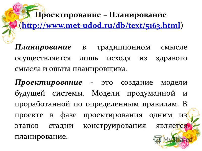 Проектирование – Планирование (http://www.met-udod.ru/db/text/5163.html)http://www.met-udod.ru/db/text/5163. html Планирование в традиционном смысле осуществляется лишь исходя из здравого смысла и опыта планировщика. Проектирование - это создание мод