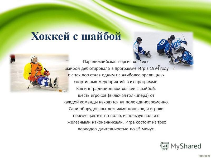 Хоккей с шайбой Паралимпийская версия хоккея с шайбой дебютировала в программе Игр в 1994 году и с тех пор стала одним из наиболее зрелищных спортивных мероприятий в их программе. Как и в традиционном хоккее с шайбой, шесть игроков (включая голкипера