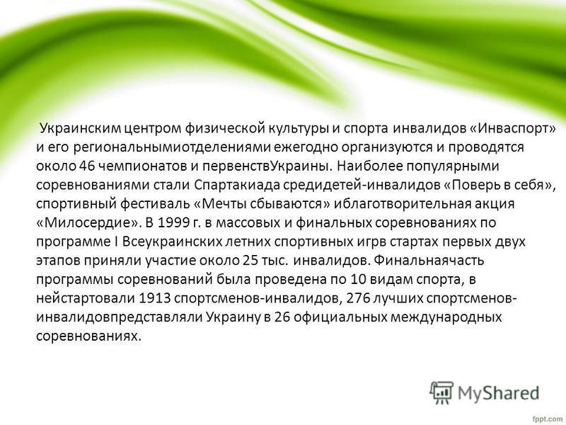 Украинским центром физической культуры и спорта инвалидов «Инваспорт» и его региональнымиотделениями ежегодно организуются и проводятся около 46 чемпионатов и первенств Украины. Наиболее популярными соревнованиями стали Спартакиада средидетей-инвалид