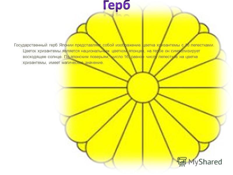 Государственный герб Японии представляет собой изображение цветка хризантемы с 16 лепестками. Цветок хризантемы является национальным цветком японцев, на гербе он символизирует восходящее солнце. По японским поверьям, число 16, равное числу лепестков