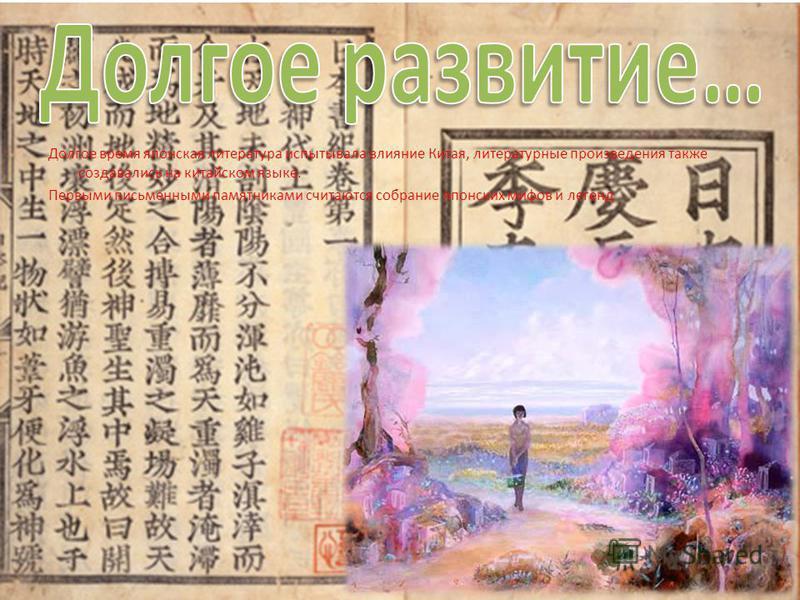 Долгое время японская литература испытывала влияние Китая, литературные произведения также создавались на китайском языке. Первыми письменными памятниками считаются собрание японских мифов и легенд