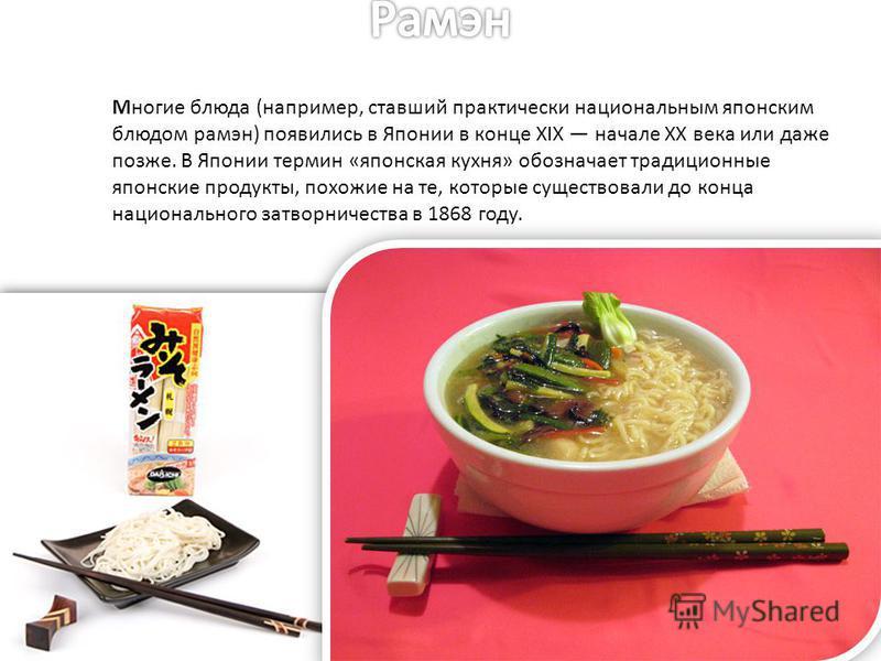 Многие блюда (например, ставший практически национальным японским блюдом рамэн) появились в Японии в конце XIX начале XX века или даже позже. В Японии термин «японская кухня» обозначает традиционные японские продукты, похожие на те, которые существов