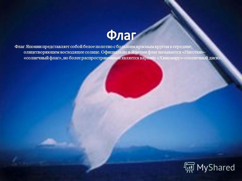 Флаг Японии представляет собой белое полотно с большим красным кругом в середине, олицетворяющем восходящее солнце. Официально в Японии флаг называется «Ниссёки»- «солнечный флаг», но более распространенным является вариант «Хиномару»-«солнечный диск