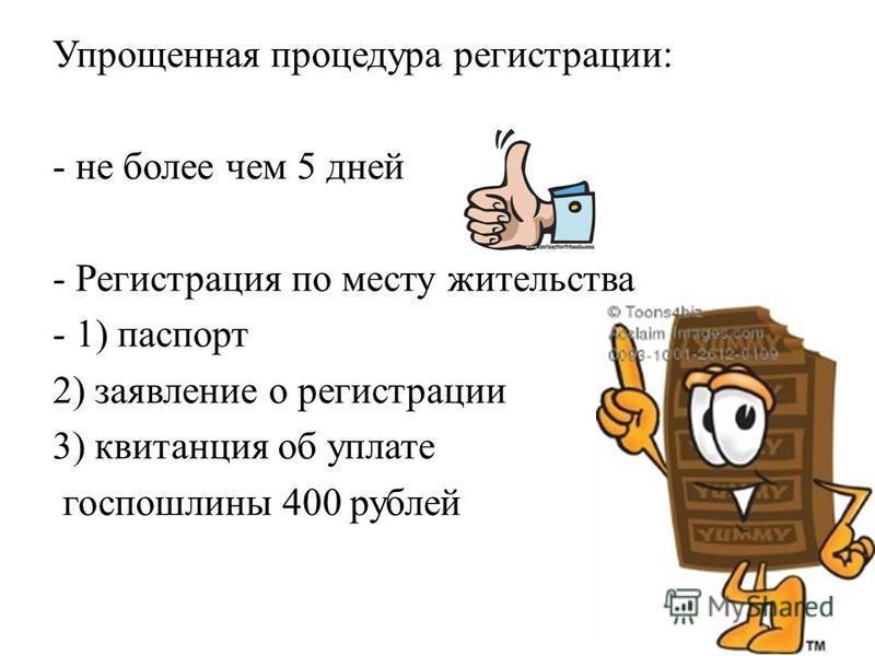 Упрощенная процедура регистрации: - не более чем 5 дней - Регистрация по месту жительства - 1) паспорт 2) заявление о регистрации 3) квитанция об уплате госпошлины 400 рублей