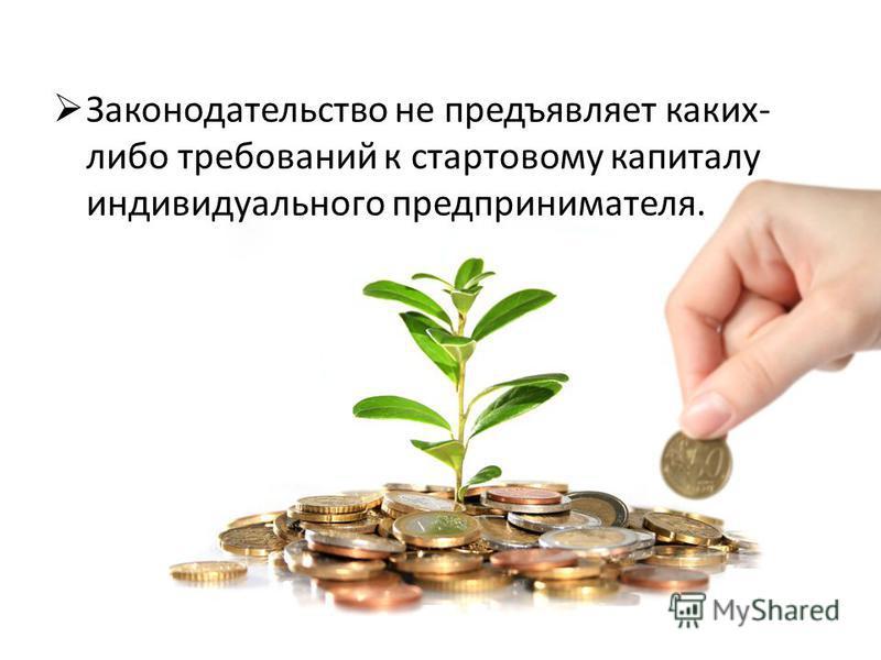 Законодательство не предъявляет каких- либо требований к стартовому капиталу индивидуального предпринимателя.