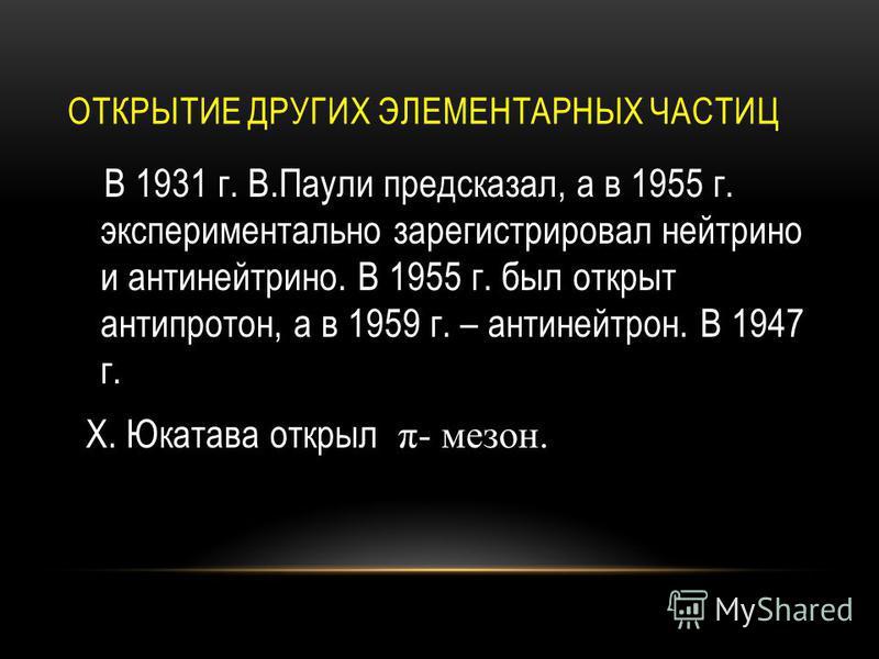 ОТКРЫТИЕ ДРУГИХ ЭЛЕМЕНТАРНЫХ ЧАСТИЦ В 1931 г. В.Паули предсказал, а в 1955 г. экспериментально зарегистрировал нейтрино и антинейтрино. В 1955 г. был открыт антипротон, а в 1959 г. – антинейтрон. В 1947 г. Х. Юкатава открыл π- мезон.