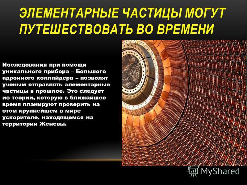 ЭЛЕМЕНТАРНЫЕ ЧАСТИЦЫ МОГУТ ПУТЕШЕСТВОВАТЬ ВО ВРЕМЕНИ Исследования при помощи уникального прибора – Большого адронного коллайдера – позволят ученым отправлять элементарные частицы в прошлое. Это следует из теории, которую в ближайшее время планируют п