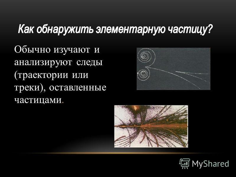 Обычно изучают и анализируют следы (траектории или треки), оставленные частицами.