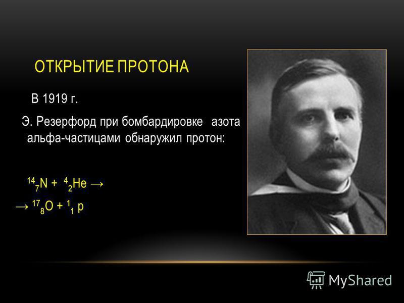 ОТКРЫТИЕ ПРОТОНА В 1919 г. Э. Резерфорд при бомбардировке азота альфа-частицами обнаружил протон: 14 7 N + 4 2 He 17 8 O + 1 1 p