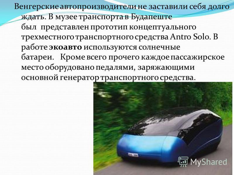 Венгерские автопроизводители не заставили себя долго ждать. В музее транспорта в Будапеште был представлен прототип концептуального трехместного транспортного средства Antro Solo. В работе эко авто используются солнечные батареи. Кроме всего прочего