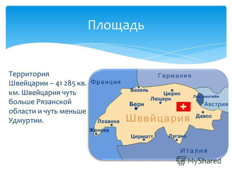 Территория Швейцарии – 41 285 кв. км. Швейцария чуть больше Рязанской области и чуть меньше Удмуртии. Площадь
