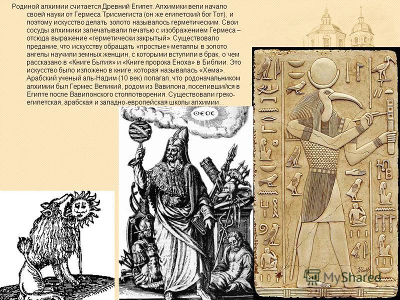 Родиной алхимии считается Древний Египет. Алхимики вели начало своей науки от Гермеса Трисмегиста (он же египетский бог Тот), и поэтому искусство делать золото называлось герметическим. Свои сосуды алхимики запечатывали печатью с изображением Гермеса