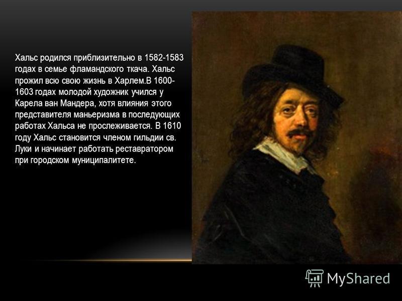 Хальс родился приблизительно в 1582-1583 годах в семье фламандского ткача. Хальс прожил всю свою жизнь в Харлем.В 1600- 1603 годах молодой художник учился у Карела ван Мандера, хотя влияния этого представителя маньеризма в последующих работах Хальса