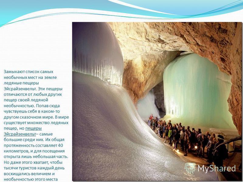 Замыкают список самых необычных мест на земле ледяные пещеры Эйсрайзенвельт. Эти пещеры отличаются от любых других пещер своей ледяной необычностью. Попав сюда чувствуешь себя в каком-то другом сказочном мире. В мире существует множество ледяных пеще
