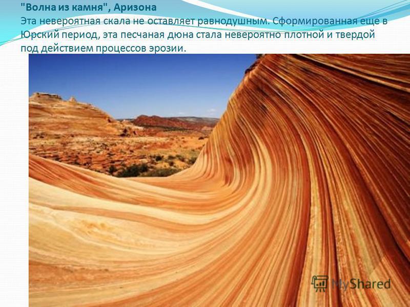 Волна из камня, Аризона Эта невероятная скала не оставляет равнодушным. Сформированная еще в Юрский период, эта песчаная дюна стала невероятно плотной и твердой под действием процессов эрозии.
