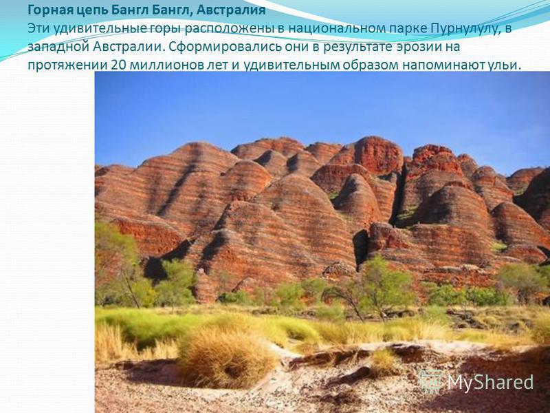 Горная цепь Бангл Бангл, Австралия Эти удивительные горы расположены в национальном парке Пурнулулу, в западной Австралии. Сформировались они в результате эрозии на протяжении 20 миллионов лет и удивительным образом напоминают ульи.