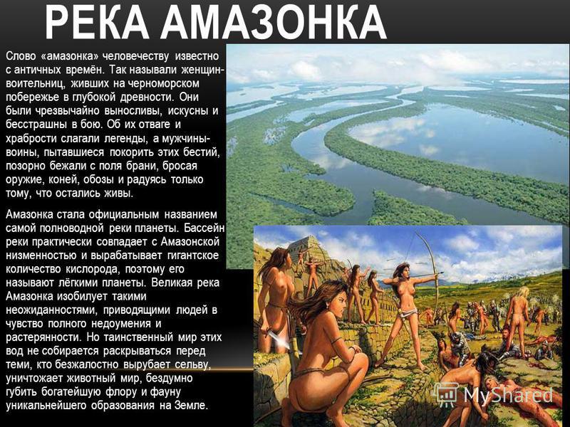 РЕКА АМАЗОНКА Слово «амазонка» человечеству известно с античных времён. Так называли женщин- воительниц, живших на черноморском побережье в глубокой древности. Они были чрезвычайно выносливы, искусны и бесстрашны в бою. Об их отваге и храбрости слага