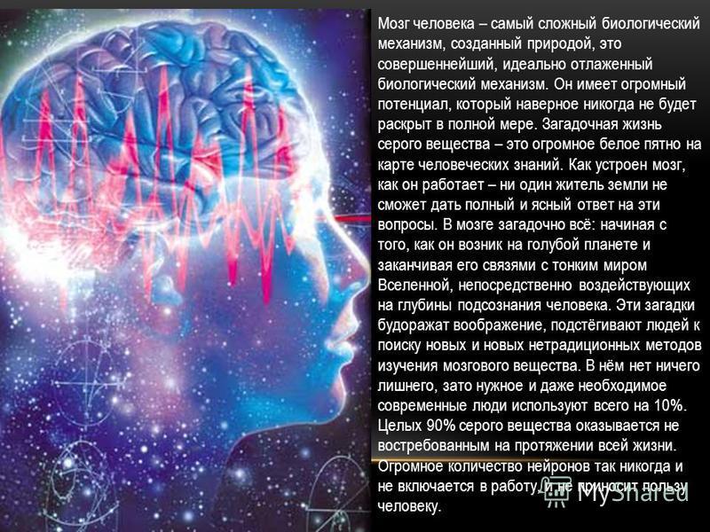 Мозг человека – самый сложный биологический механизм, созданный природой, это совершеннейший, идеально отлаженный биологический механизм. Он имеет огромный потенциал, который наверное никогда не будет раскрыт в полной мере. Загадочная жизнь серого ве