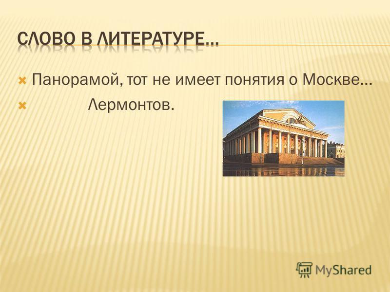 Все поверили, так и живут… Автор:А.Ахматова. Панорама Москвы. Кто никогда не был на вершине Ивана Великого, кому никогда не случалось окинуть одним взглядом всю нашу древнюю столицу с конца в конец, кто не разу не любовался этой величественной,почти