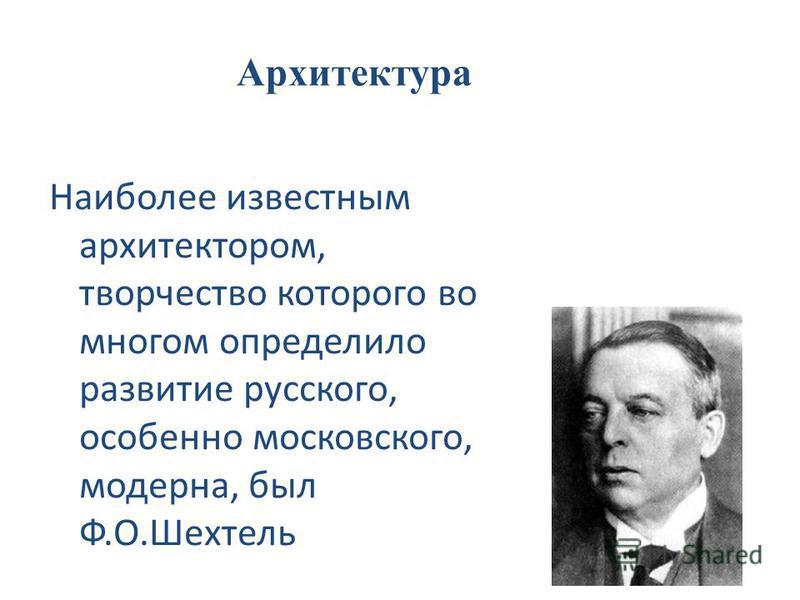 Наиболее известным архитектором, творчество которого во многом определило развитие русского, особенно московского, модерна, был Ф.О.Шехтель Архитектура