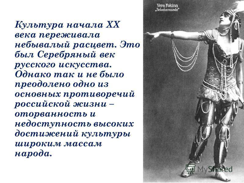 Культура начала ХХ века переживала небывалый расцвет. Это был Серебряный век русского искусства. Однако так и не было преодолено одно из основных противоречий российской жизни – оторванность и недоступность высоких достижений культуры широким массам