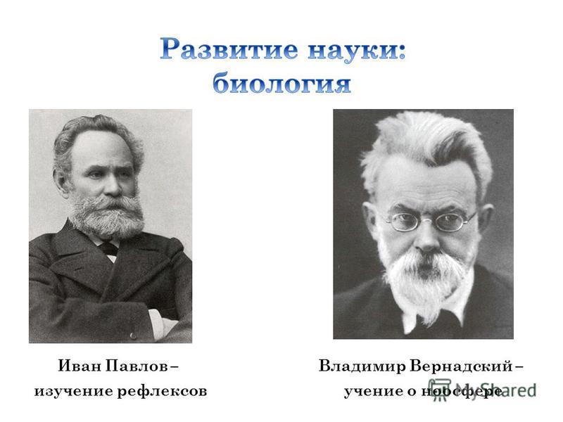 Иван Павлов – изучение рефлексов Владимир Вернадский – учение о ноосфере