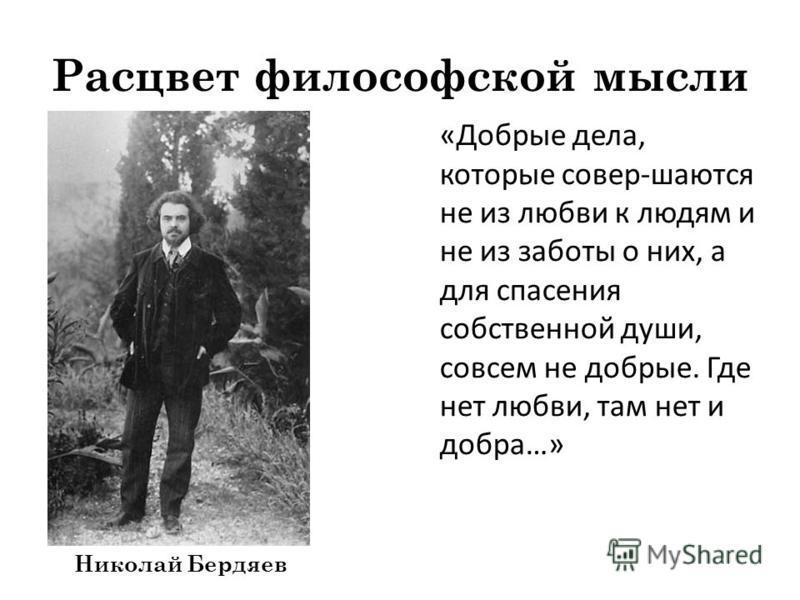 Расцвет философской мысли «Добрые дела, которые совер-шаются не из любви к людям и не из заботы о них, а для спасения собственной души, совсем не добрые. Где нет любви, там нет и добра…» Николай Бердяев