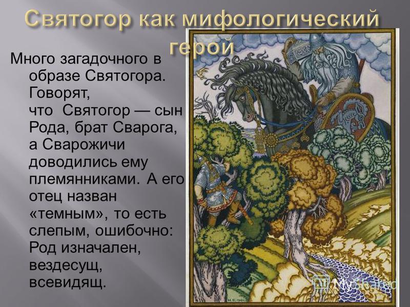 Много загадочного в образе Святогора. Говорят, что Святогор сын Рода, брат Сварога, а Сварожичи доводились ему племянниками. А его отец назван «темным», то есть слепым, ошибочно: Род изначален, вездесущ, всевидящ.