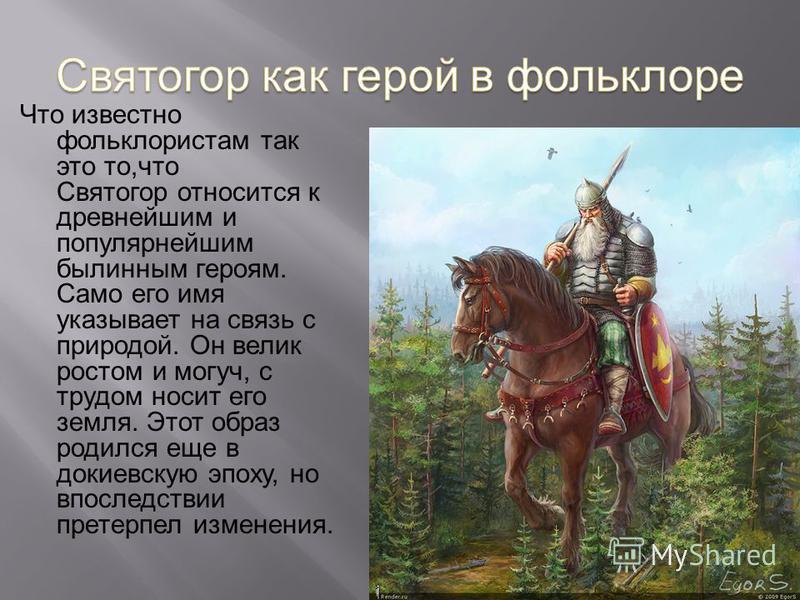 Что известно фольклористам так это то,что Святогор относится к древнейшим и популярнейшим былинным героям. Само его имя указывает на связь с природой. Он велик ростом и могуч, с трудом носит его земля. Этот образ родился еще в до киевскую эпоху, но в
