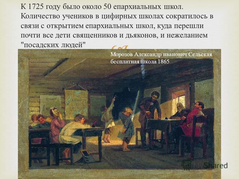 К 1725 году было около 50 епархиальных школ. Количество учеников в цифирных школах сократилось в связи с открытием епархиальных школ, куда перешли почти все дети священников и дьяконов, и нежеланием