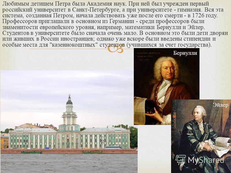 Любимым детищем Петра была Академия наук. При ней был учрежден первый российский университет в Санкт - Петербурге, а при университете - гимназия. Вся эта система, созданная Петром, начала действовать уже после его смерти - в 1726 году. Профессоров пр
