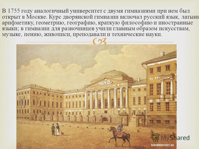 В 1755 году аналогичный университет с двумя гимназиями при нем был открыт в Москве. Курс дворянской гимназии включал русский язык, латынь, арифметику, геометрию, географию, краткую философию и иностранные языки ; в гимназии для разночинцев учили глав