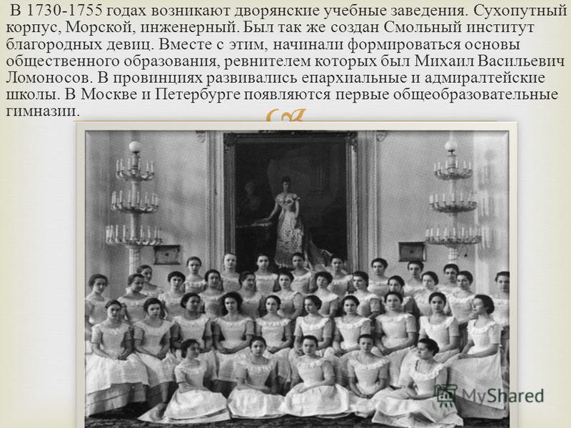 В 1730-1755 годах возникают дворянские учебные заведения. Сухопутный корпус, Морской, инженерный. Был так же создан Смольный институт благородных девиц. Вместе с этим, начинали формироваться основы общественного образования, ревнителем которых был Ми