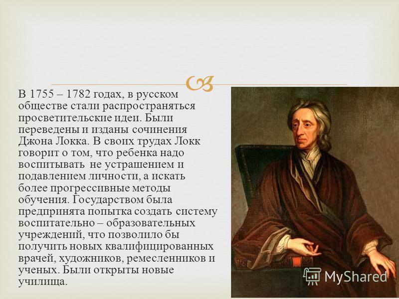 В 1755 – 1782 годах, в русском обществе стали распространяться просветительские идеи. Были переведены и изданы сочинения Джона Локка. В своих трудах Локк говорит о том, что ребенка надо воспитывать не устрашением и подавлением личности, а искать боле