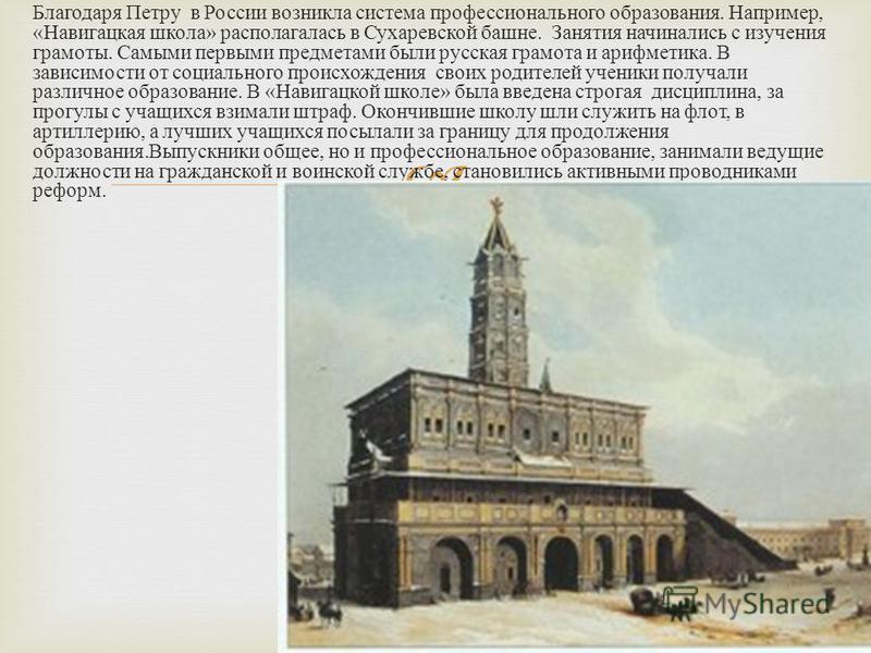 Благодаря Петру в России возникла система профессионального образования. Например, « Навигацкая школа » располагалась в Сухаревской башне. Занятия начинались с изучения грамоты. Самыми первыми предметами были русская грамота и арифметика. В зависимос
