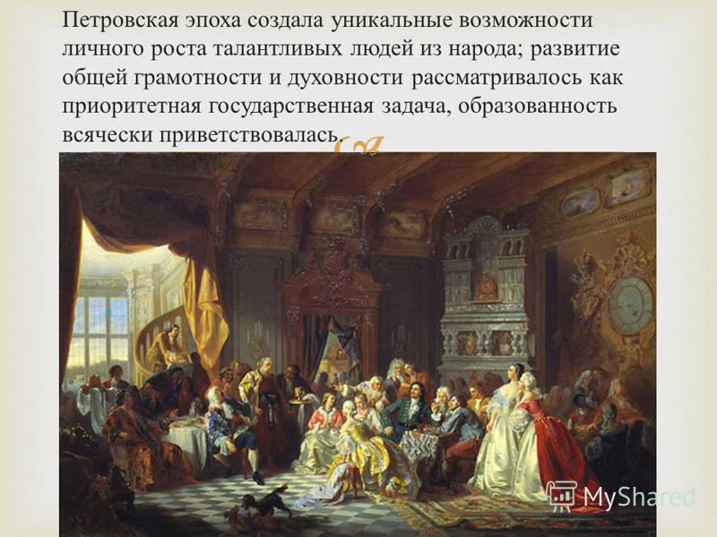 Петровская эпоха создала уникальные возможности личного роста талантливых людей из народа ; развитие общей грамотности и духовности рассматривалось как приоритетная государственная задача, образованность всячески приветствовалась.