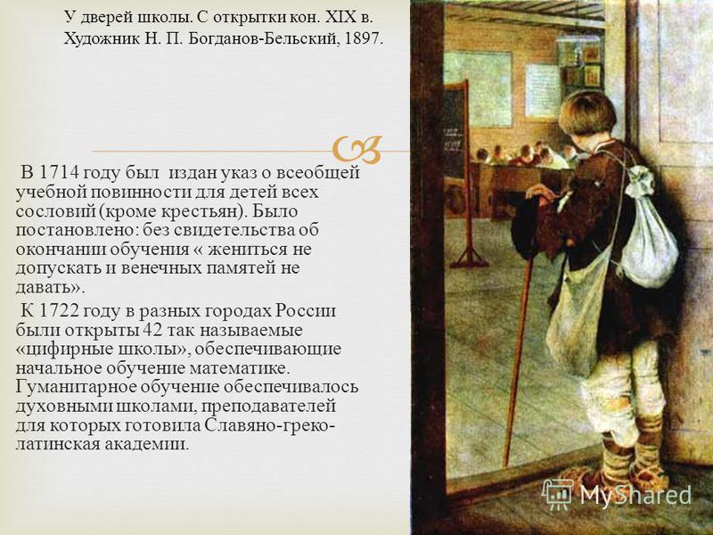 В 1714 году был издан указ о всеобщей учебной повинности для детей всех сословий ( кроме крестьян ). Было постановлено : без свидетельства об окончании обучения « жениться не допускать и венечных памятей не давать ». К 1722 году в разных городах Росс