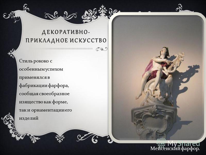 ДЕКОРАТИВНО- ПРИКЛАДНОЕ ИСКУССТВО Стиль рококо с особенным успехом применялся в фабрикации фарфора, сообщая своеобразное изящество как форме, так и орнаментации его изделий Мейсенский фарфор.